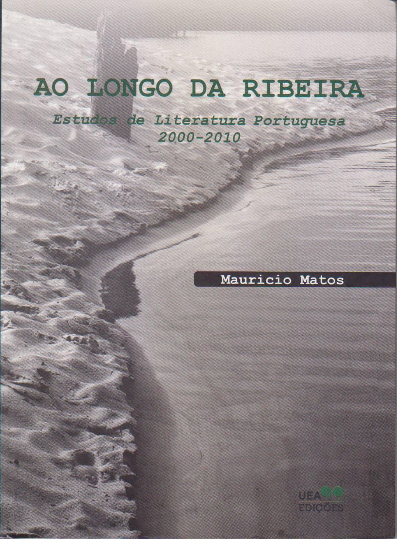 AO LONGO DA RIBEIRA: ESTUDOS DE LITERATURA PORTUGUESA (2000-2010), livro de Mauricio Matos