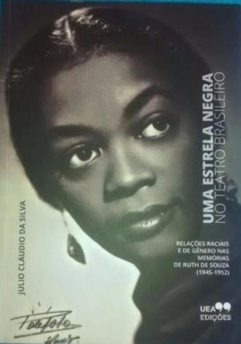 Uma estrela negra no Teatro Brasileiro - Relações Raciais e de Gênero nas Memórias de Ruth de Souza, livro de Julio Claudio da Silva
