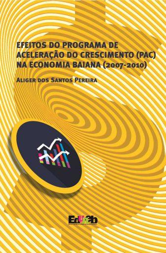 EFEITOS DO PROGRAMA DE ACELERAÇÃO DO CRESCIMENTO (PAC) NA ECONOMIA BAIANA (2007-2010), livro de Aliger dos Santos Pereira