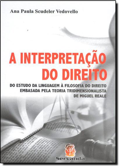 Interpretação do Direito, A: Do Estudo da Linguagem à Filosofia do Direito, livro de Ana Paula Scudeler Vedovello