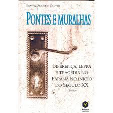 Pontes e Muralhas: diferença, lepra e tragédia no Paraná no início do século XX, livro de Beatriz Anselmo Olinto