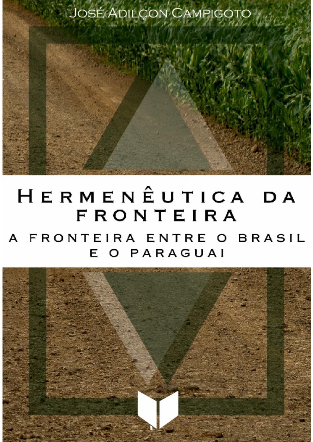Hermêneutica da fronteira - A fronteira entre o Brasil e o Paraguai, livro de José Adilçon Campigoto