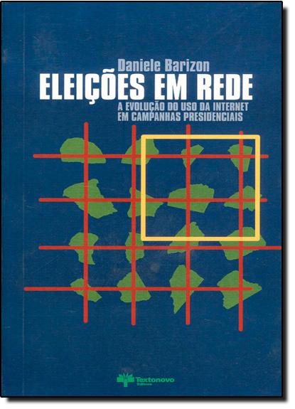 Eleições em Rede - A Evolução do Uso da Internet em Campanhas Presidenciais, livro de Daniele Barizon
