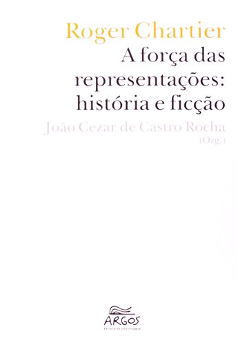 Roger Chartier - A força das representações: história e ficção, livro de João Cezar de Castro Rocha (Org.)