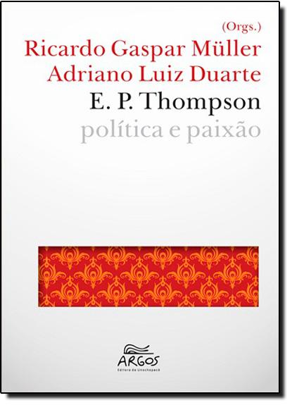 E. P. Thompson: Política e Paixão, livro de Ricardo Gaspar Müller | Adriano Luiz duarte