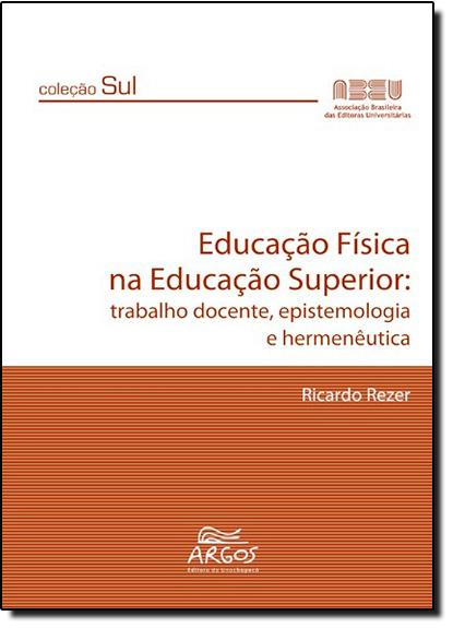 Educação Física na Educação Superior: Trabalho Docente, Epistemologia e Hermenêutica - Coleção Sul, livro de Ricardo Rezer