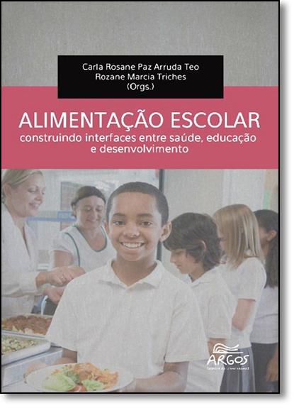 Alimentação Escolar: Construindo Interfaces Entre Saúde, Educação e Desenvolvimento - Coleção Argos Debates, livro de Carla Rosane Paz Arruda Teo