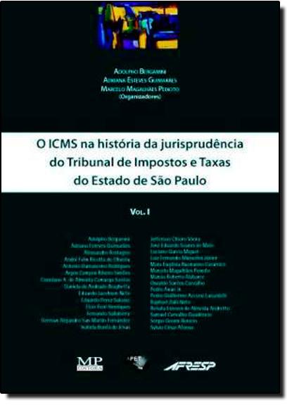 Icms na História da Jurisprudência do Tribunal de Impostos, O: E Taxas do Estado de São Paulo - Vol.1, livro de Adolpho Bergamini