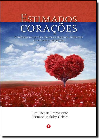 Estimados Corações: Como Superar Perdas, Traumas, Solucionar Problemas e Melhorar a Autoestima, livro de Tito Paes de Barros Neto