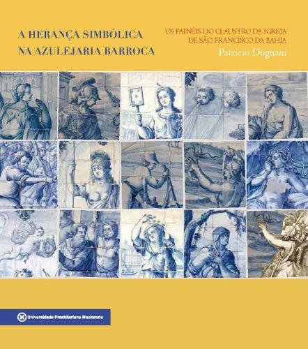 Herança simbólica na azulejaria barroca: os painéis do claustro da igreja de São Francisco da Bahia, A, livro de Patricio Dugnani