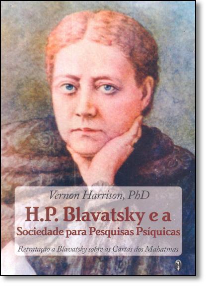 H.p. Blavatsky e a Sociedade Para Pesquisas Psíquicas: Retratação a Blavatsky Sobre as Cartas dos Mahatmas, livro de Vernon Harrison