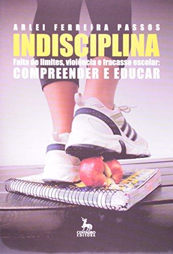 Indisciplina. Falta De Limites Violencia E Fracasso Escolar Compreender E Educar, livro de Arlei Ferreira Passos