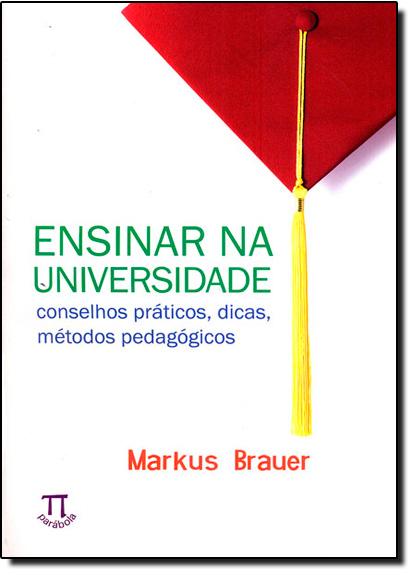 Ensinar na Universidade - Conselhos Práticos - Dicas - Métodos Pedagógicos, livro de Markus Brauer