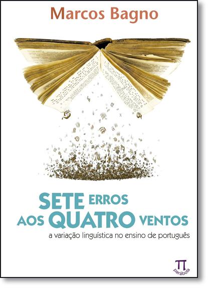Sete Erros aos Quatro Ventos: A Variacão Linguística no Ensino de Português, livro de Marcos Bagno