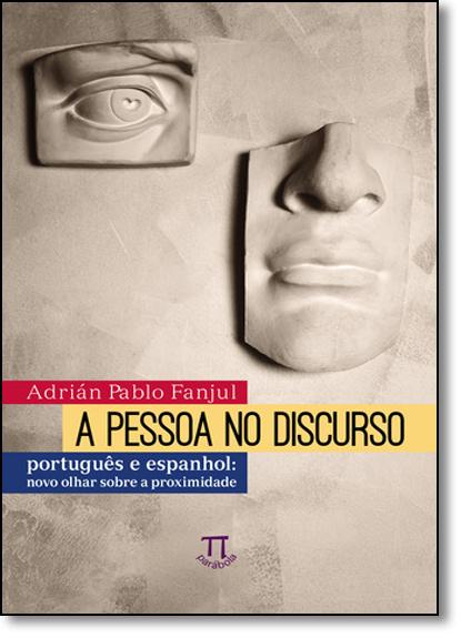 Pessoa no Discurso, A: Português e Espanhol - Novo Olhar Sobre a Proximidade, livro de Adrian Pablo Fanjul
