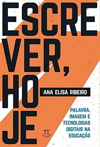 Escrever, hoje. Palavra, imagem e tecnologias digitais na Educação, livro de Ana Elisa Ribeiro