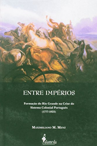 Entre Impérios - Formação do Rio Grande na Crise do Sistema Colonial Português (1777-1822), livro de Maximiliano M. Menz