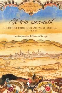 A teia mercantil - Negócios e poderes em São Paulo colonial (1711-1765), livro de Maria Aparecida de Menezes Borrego
