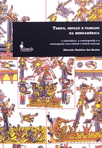Tempo, espaço e passado na mesoamérica - O calendário, a cosmografia e a cosmogonia nos códices e textos nahuas, livro de Eduardo Natalino dos Santos
