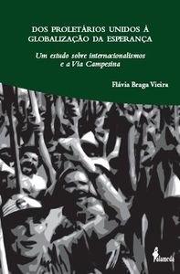 Dos proletários unidos à globalização da esperança - Um estudo sobre internacionalismos e a Via Campesina, livro de Flávia Braga Vieira
