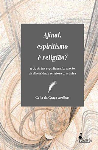 Afinal, espiritismo é religião? - A doutrina espírita na formação da diversidade religiosa brasileira, livro de Célia da Graça Arribas