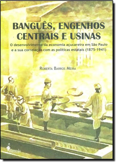 Banguês, Engenhos Centrais e Usinas: Desenvolvimento da Economia Açucareira em São Paulo e a Sua Correlação, livro de Roberta Barros Meira