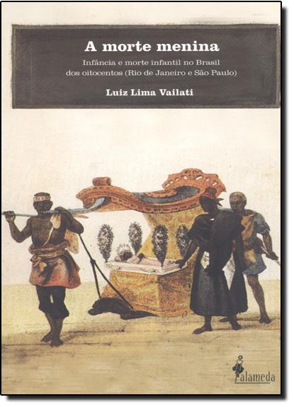 Morte Menina, A: Infância e Morte Infantil no Brasil dos Oitocentos, livro de Luiz Lima Vailati
