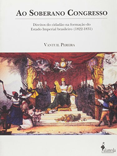 Ao soberano congresso - Direitos do cidadão na formação do Estado Imperial brasileiro (1822-1831), livro de Vantuil Pereira
