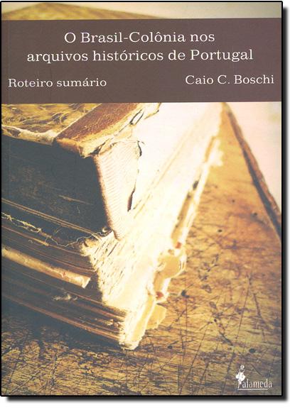 Brasil - Colônia nos Arquivos Históricos de Portugal, O, livro de Caio C. Boschi