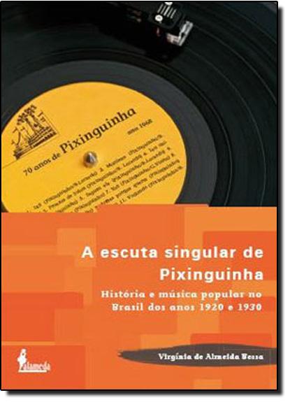 Escuta Singular de Pixinguinha, A: História e Música Popular no Brasil dos Anos 1920 e 1930, livro de Virgínia de Almeida Bessa