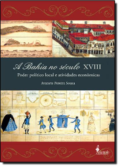 Bahia no Século XVIII - Poder Político Local e Atividades Econômicas, A, livro de Avanete Pereira Sousa