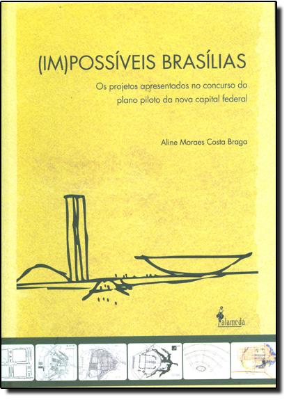 Im-possíveis Brasílias: Os Projetos Apresentados no Concurso do Plano Piloto da Nova Capital Federal, livro de Aline Moraes Costa Braga