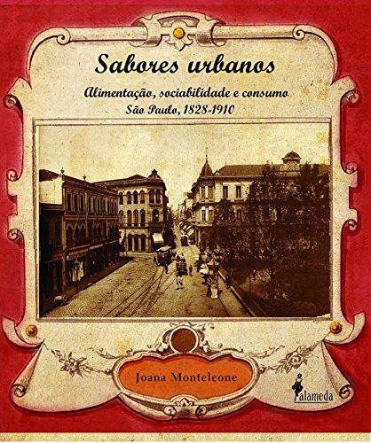 Sabores Urbanos: Alimentação, Sociabilidade e Consumo São Paulo, 1828-1910, livro de Joana Monteleone