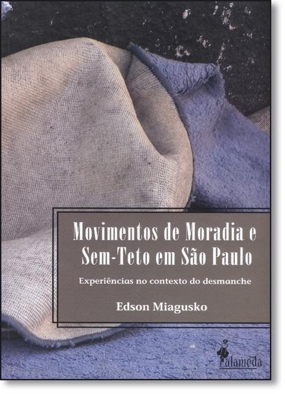 Movimentos de Moradia e Sem-teto em São Paulo: Experiências no Contexto do Desmanche, livro de Edson Miagusko