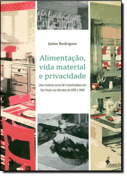 Alimentação, Vida Material e Privacidade: Uma História Social de Trabalhadores em São Paulo nas Décadas de 1920 a 1960, livro de Jaime Rodrigues