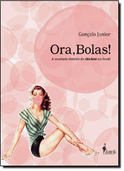 Oras, Bolas! a Inusitada História do Chiclete no Brasil, livro de Gonçalo Junior