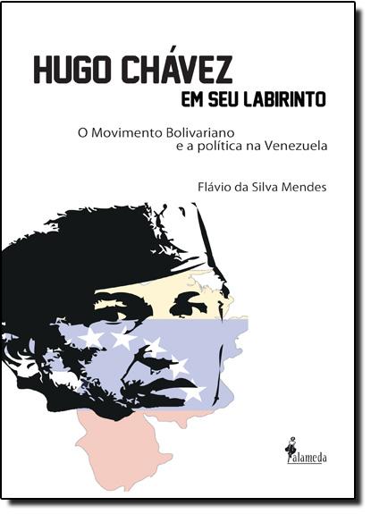 Hugo Chávez em Seu Labirinto: O Movimento Bolivariano e a Política na Venezuela, livro de Flavio da Silva Mendes