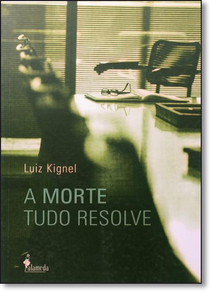 Morte Tudo Resolve, A, livro de Luiz Kignel