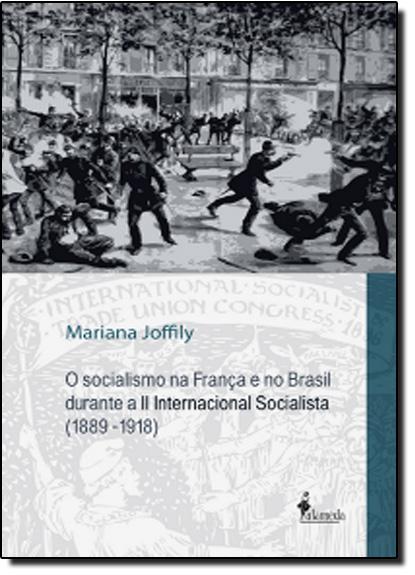 Socialismo na França e no Brasil Durante a II Internacional Socialista - 1889-1918, livro de Mariana Joffily