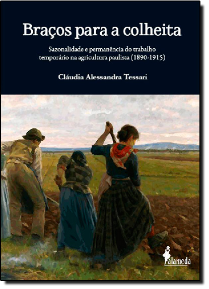 Braços Para a Colheita: Sazonalidade e Permanência do Trabalho Temporário na Agricultura Paulista ( 1890-1915 ), livro de Claudia Alessandra Tessari
