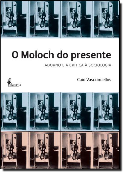 Moloch do Presente, O: Adorno e a Crítica À Sociologia, livro de Caio Vasconcellos