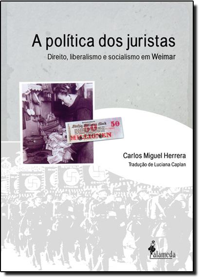 Política dos Juristas, A: Direito, Liberalismo e Socialismo em Weimar, livro de Carlos Miguel Herrera