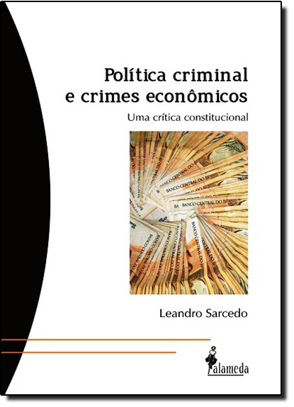 Política Criminal e Crimes Econômicos: Uma Crítica Constitucional, livro de Leandro Sarcedo