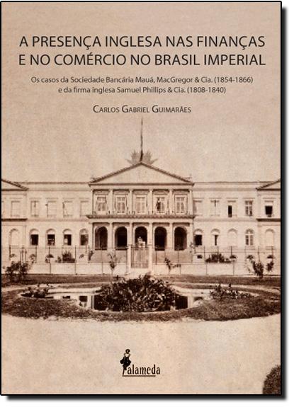 Presença Inglesa nas Finanças e no Comércio no Brasil Imperial, A, livro de Carlos Gabriel Guimarães