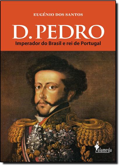 D. Pedro: Imperador do Brasil e Rei de Portugal, livro de Eugenio dos Santos
