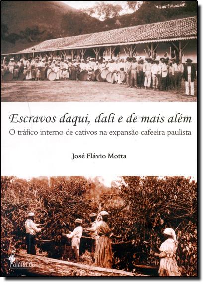 Escravos Daqui, Dali e de Mais Além: O Tráfico Interno de Cativos na Expressão Cafeeira Paulista, livro de Jose Flavio Motta