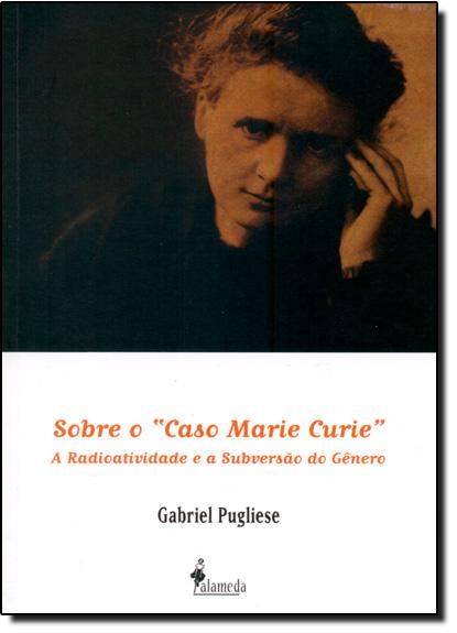 Sobre o Caso Marie Curie: A Radioatividade e a Subversão do Gênero, livro de Gabriel Pugliese