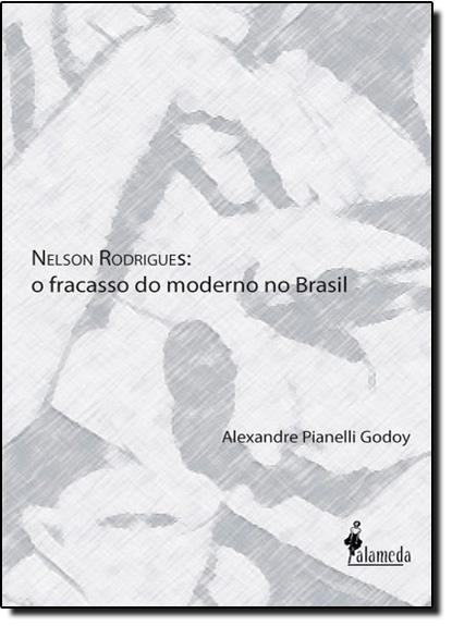Nelson Rodrigues: O Fracasso do Moderno no Brasil, livro de Alexandre Pianelli Godoy