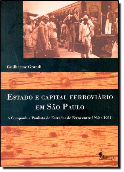 Estado e Capital Ferroviário em São Paulo: A Companhia Paulista de Estado de Ferro Entre 1930 e 1961, livro de Guilherme Grandi