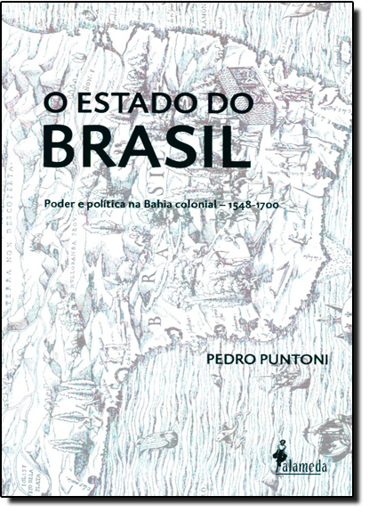 Estado do Brasil, O: Poder e Política na Bahia Colonial - 1548 - 1700, livro de Pedro Puntoni
